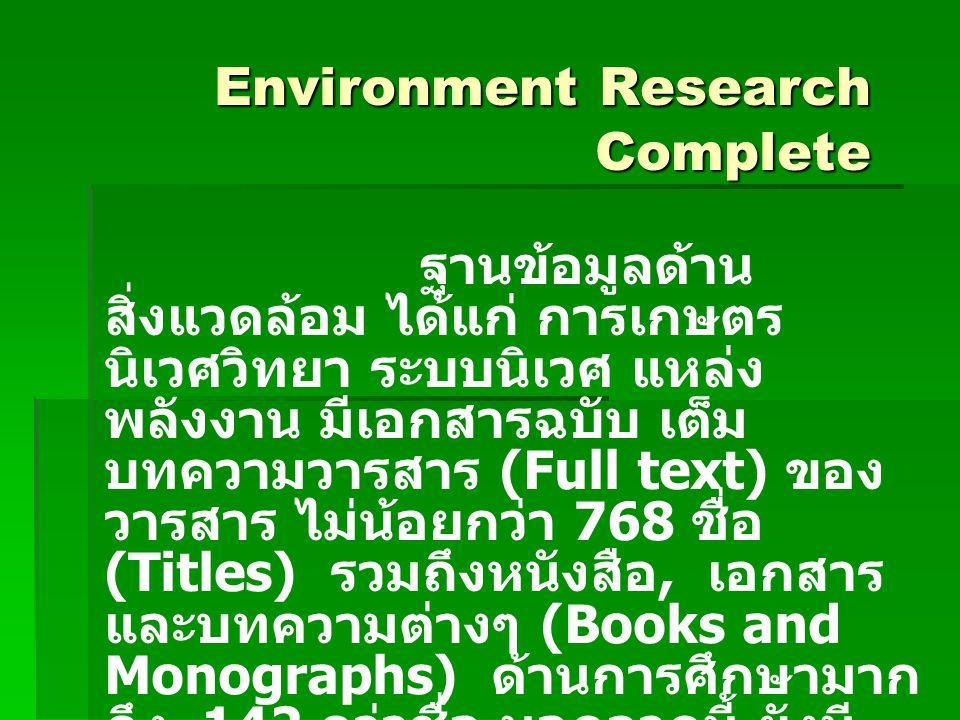 Environment Research Complete ฐานข้อมูลด้าน สิ่งแวดล้อม ได้แก่ การเกษตร นิเวศวิทยา ระบบนิเวศ แหล่ง พลังงาน มีเอกสารฉบับ เต็ม บทความวารสาร (Full text) ของ วารสาร ไม่น้อยกว่า 768 ชื่อ (Titles) รวมถึงหนังสือ, เอกสาร และบทความต่างๆ (Books and Monographs) ด้านการศึกษามาก ถึง 142 กว่าชื่อ นอกจากนี้ ยังมี เอกสารการประชุมทางวิชาการ (Conference Papers) มากมาย สืบค้นข้อมูลได้ตั้งแต่ปี ค.