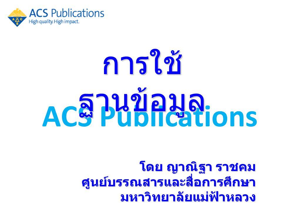 ACS Publications การใช้ ฐานข้อมูล โดย ญาณิฐา ราชคม ศูนย์บรรณสารและสื่อการศึกษา มหาวิทยาลัยแม่ฟ้าหลวง
