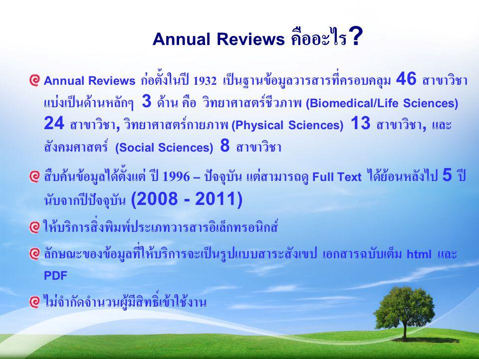 Annual Reviews คืออะไร? Annual Reviews ก่อตั้งในปี 1932 เป็นฐานข้อมูลวารสารที่ครอบคลุม 46 สาขาวิชา แบ่งเป็นด้านหลักๆ 3 ด้าน คือ วิทยาศาสตร์ชีวภาพ (Bio