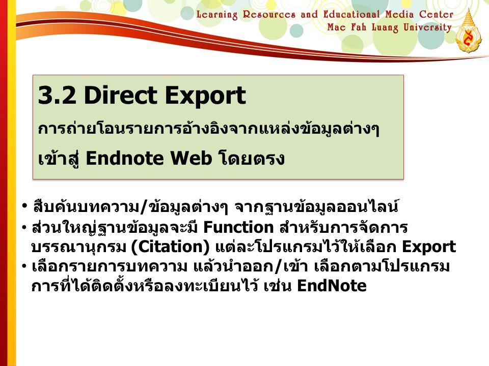 3.2 Direct Export การถ่ายโอนรายการอ้างอิงจากแหล่งข้อมูลต่างๆ เข้าสู่ Endnote Web โดยตรง 3.2 Direct Export การถ่ายโอนรายการอ้างอิงจากแหล่งข้อมูลต่างๆ เข้าสู่ Endnote Web โดยตรง • สืบค้นบทความ/ข้อมูลต่างๆ จากฐานข้อมูลออนไลน์ • ส่วนใหญ่ฐานข้อมูลจะมี Function สำหรับการจัดการ บรรณานุกรม (Citation) แต่ละโปรแกรมไว้ให้เลือก Export • เลือกรายการบทความ แล้วนำออก/เข้า เลือกตามโปรแกรม การที่ได้ติดตั้งหรือลงทะเบียนไว้ เช่น EndNote