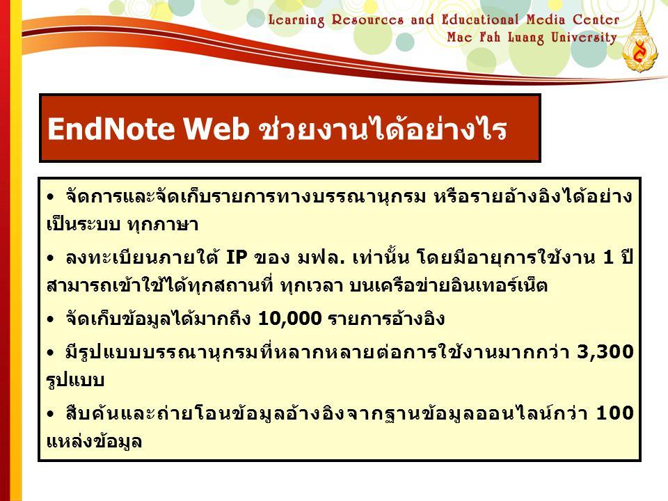 EndNote Web ช่วยงานได้อย่างไร • จัดการและจัดเก็บรายการทางบรรณานุกรม หรือรายอ้างอิงได้อย่าง เป็นระบบ ทุกภาษา • ลงทะเบียนภายใต้ IP ของ มฟล.
