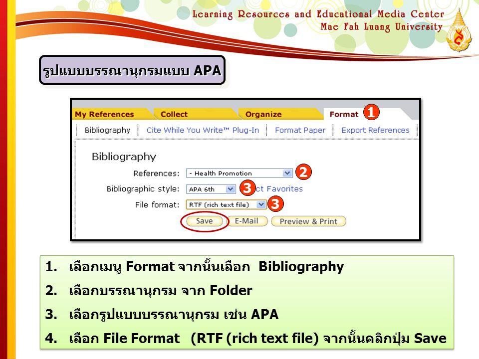 รูปแบบบรรณานุกรมแบบ APA 1.เลือกเมนู Format จากนั้นเลือก Bibliography 2.เลือกบรรณานุกรม จาก Folder 3.เลือกรูปแบบบรรณานุกรม เช่น APA 4.เลือก File Format (RTF (rich text file) จากนั้นคลิกปุ่ม Save 1.เลือกเมนู Format จากนั้นเลือก Bibliography 2.เลือกบรรณานุกรม จาก Folder 3.เลือกรูปแบบบรรณานุกรม เช่น APA 4.เลือก File Format (RTF (rich text file) จากนั้นคลิกปุ่ม Save 1 2 3 3