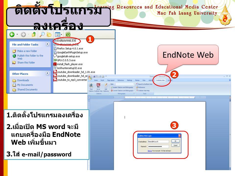 ติดตั้งโปรแกรม ลงเครื่อง 1.ติดตั้งโปรแกรมลงเครื่อง 2.เมื่อเปิด MS word จะมี แถบเครื่องมือ EndNote Web เพิ่มขึ้นมา 3.ใส่ e-mail/password EndNote Web 1 2 3