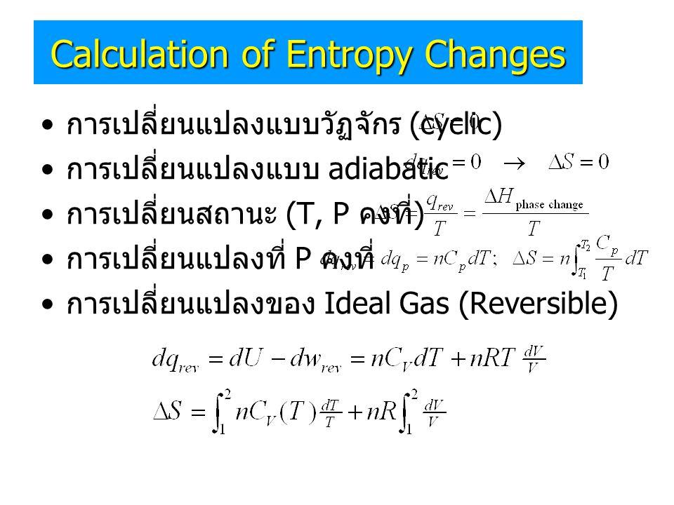 Calculation of Entropy Changes • การเปลี่ยนแปลงแบบวัฏจักร (cyclic) • การเปลี่ยนแปลงแบบ adiabatic • การเปลี่ยนสถานะ (T, P คงที่ ) • การเปลี่ยนแปลงที่ P
