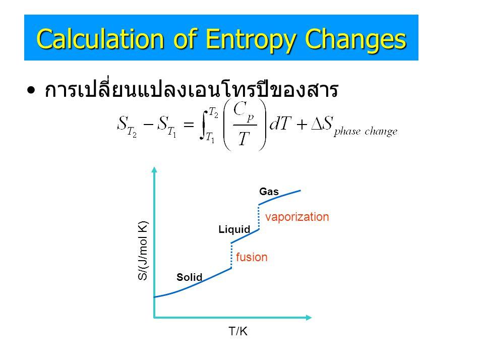• การเปลี่ยนแปลงเอนโทรปีของสาร Solid Liquid Gas T/K S/(J/mol K) fusion vaporization Calculation of Entropy Changes