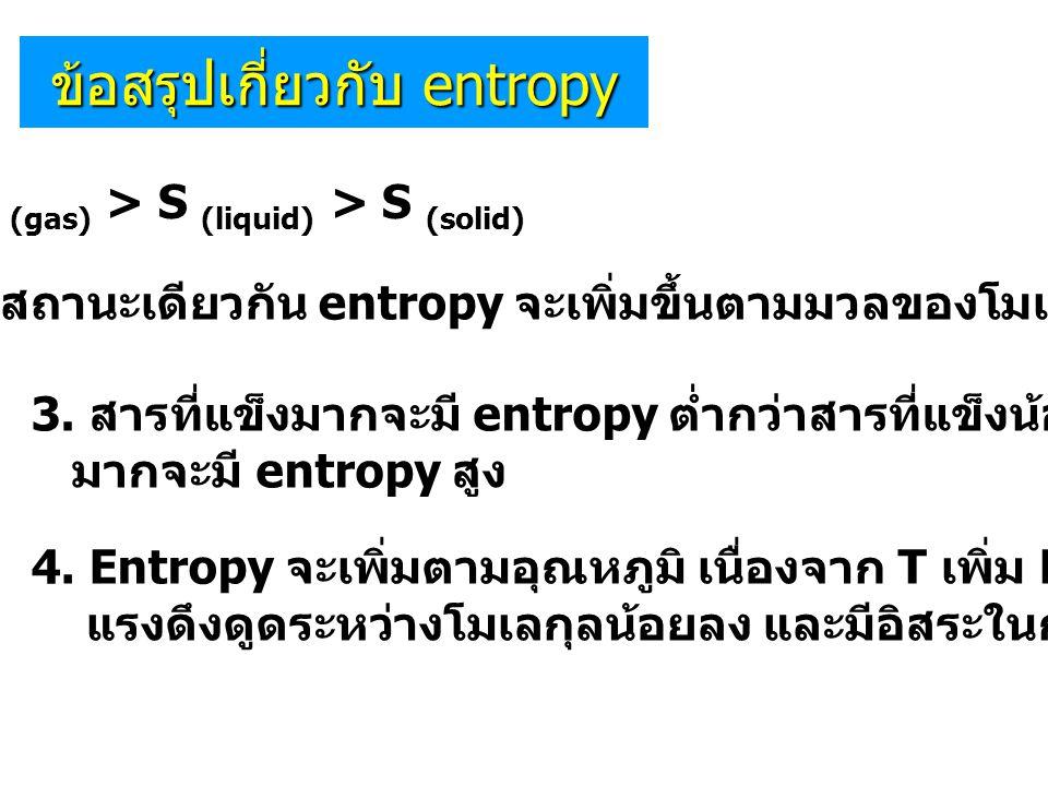 ข้อสรุปเกี่ยวกับ entropy 1. S (gas) > S (liquid) > S (solid) 2. สารที่มีสถานะเดียวกัน entropy จะเพิ่มขึ้นตามมวลของโมเลกุลนั้นๆ 3. สารที่แข็งมากจะมี en