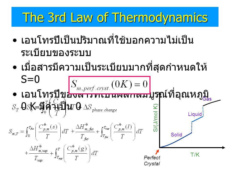 The 3rd Law of Thermodynamics • เอนโทรปีเป็นปริมาณที่ใช้บอกความไม่เป็น ระเบียบของระบบ • เมื่อสารมีความเป็นระเบียบมากที่สุดกำหนดให้ S=0 • เอนโทรปีของสา