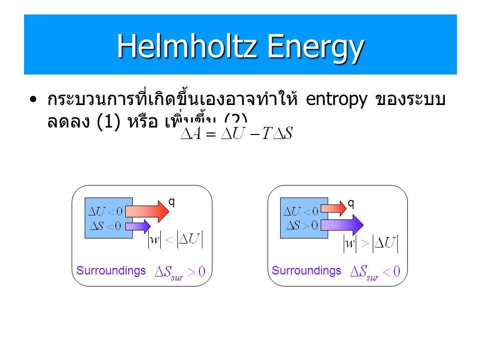 Helmholtz Energy • กระบวนการที่เกิดขึ้นเองอาจทำให้ entropy ของระบบ ลดลง (1) หรือ เพิ่มขึ้น (2) Surroundings q q