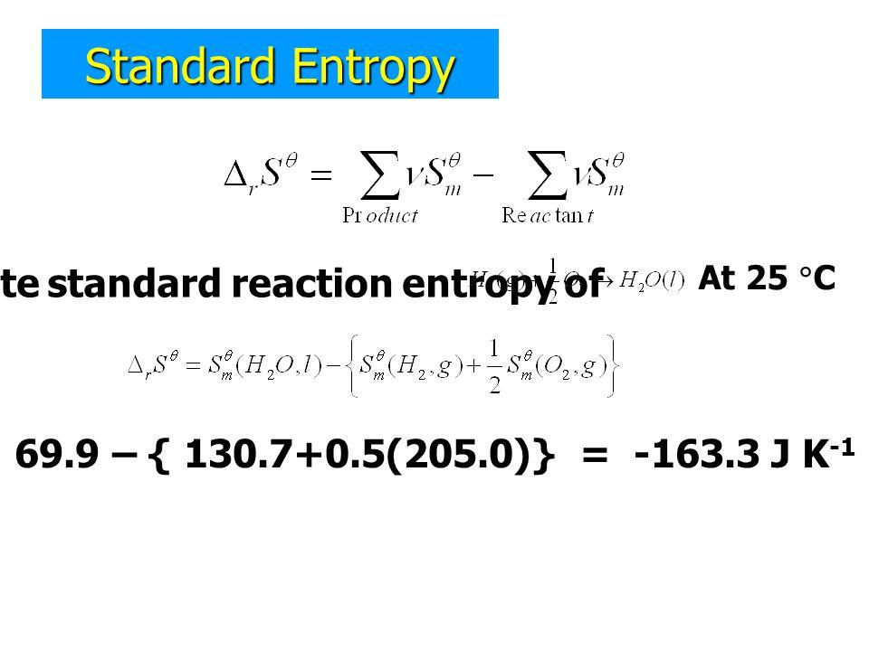 Standard Entropy Calculate standard reaction entropy of At 25  C = 69.9 – { 130.7+0.5(205.0)} = -163.3 J K -1 mol -1