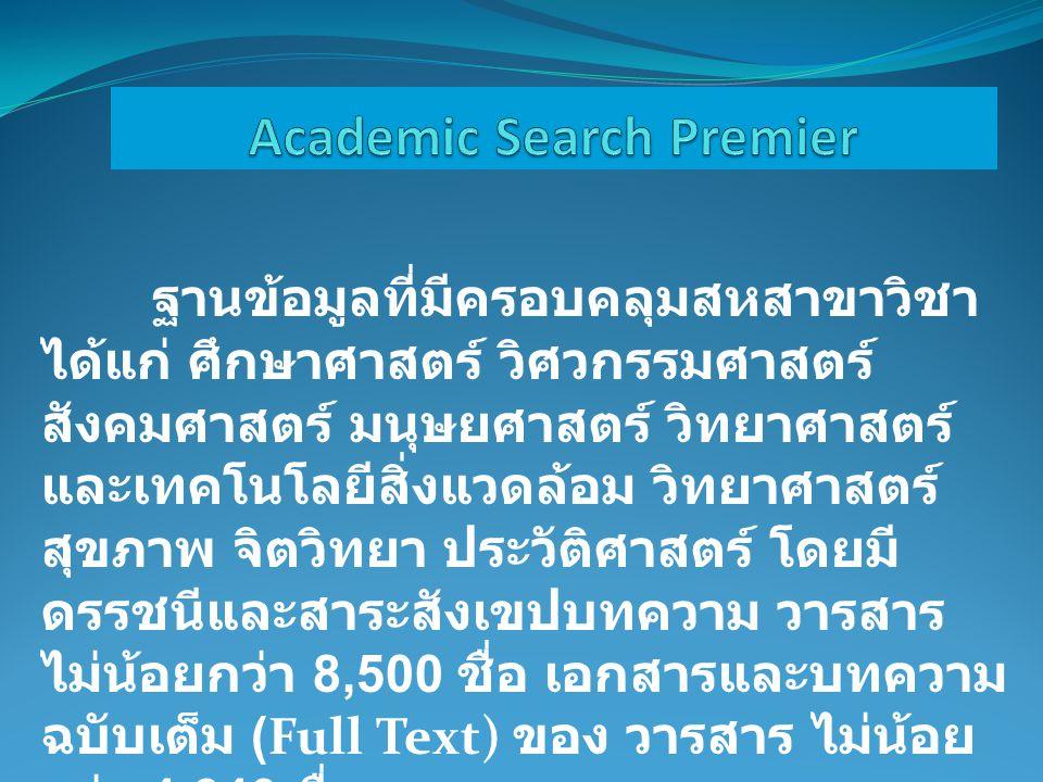 ฐานข้อมูลที่มีครอบคลุมสหสาขาวิชา ได้แก่ ศึกษาศาสตร์ วิศวกรรมศาสตร์ สังคมศาสตร์ มนุษยศาสตร์ วิทยาศาสตร์ และเทคโนโลยีสิ่งแวดล้อม วิทยาศาสตร์ สุขภาพ จิตวิทยา ประวัติศาสตร์ โดยมี ดรรชนีและสาระสังเขปบทความ วารสาร ไม่น้อยกว่า 8,500 ชื่อ เอกสารและบทความ ฉบับเต็ม (Full Text) ของ วารสาร ไม่น้อย กว่า 4,640 ชื่อ