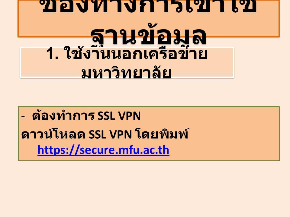 ช่องทางการเข้าใช้ ฐานข้อมูล - ต้องทำการ SSL VPN ดาวน์โหลด SSL VPN โดยพิมพ์ https://secure.mfu.ac.th https://secure.mfu.ac.th 1. ใช้งานนอกเครือข่าย มหา