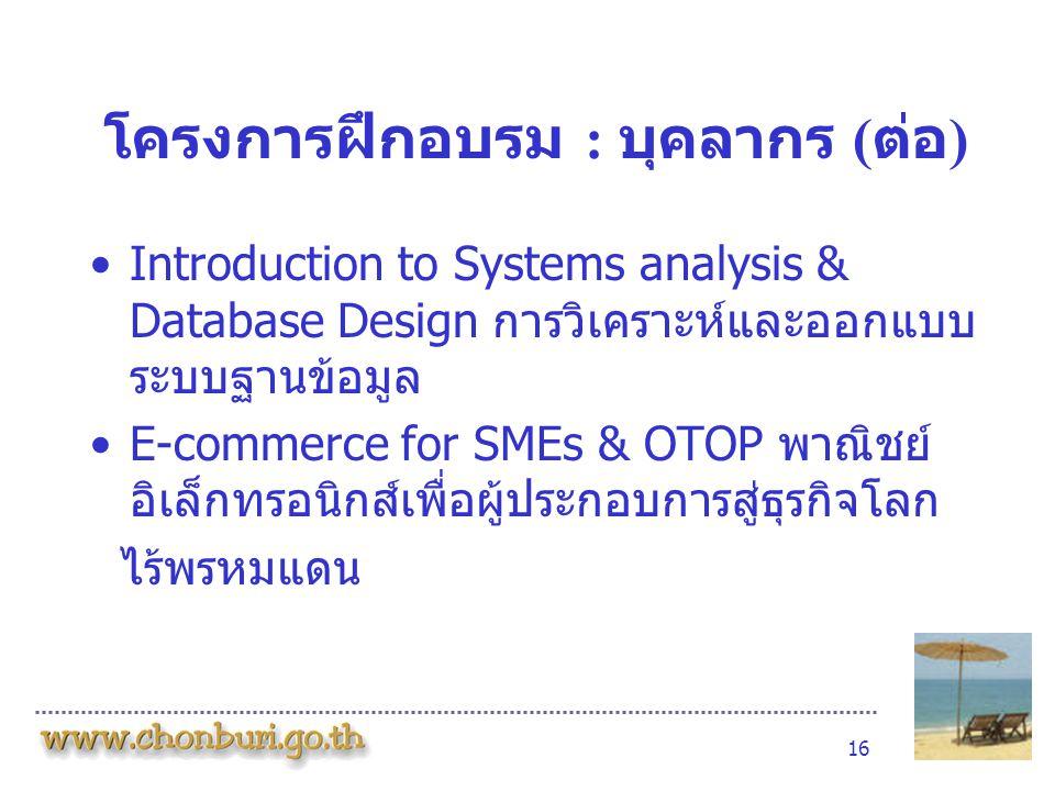 16 โครงการฝึกอบรม : บุคลากร ( ต่อ ) •Introduction to Systems analysis & Database Design การวิเคราะห์และออกแบบ ระบบฐานข้อมูล •E-commerce for SMEs & OTOP พาณิชย์ อิเล็กทรอนิกส์เพื่อผู้ประกอบการสู่ธุรกิจโลก ไร้พรหมแดน
