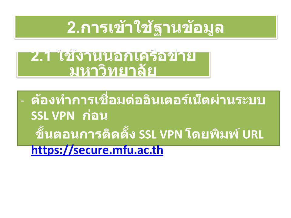 2. การเข้าใช้ฐานข้อมูล - ต้องทำการเชื่อมต่ออินเตอร์เน็ตผ่านระบบ SSL VPN ก่อน ขั้นตอนการติดตั้ง SSL VPN โดยพิมพ์ URL https://secure.mfu.ac.th https://s