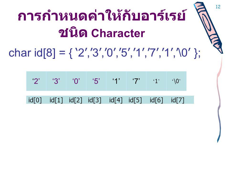 12 การกำหนดค่าให้กับอาร์เรย์ ชนิด Character char id[8] = { ' 2 ', ' 3 ', ' 0 ', ' 5 ', ' 1 ', ' 7 ', ' 1 ', ' \0 ' }; id[0] id[1] id[2] id[3] id[4] id[5] id[6] id[7] '2''3''0''5''1''7' '1''1'' \0 '