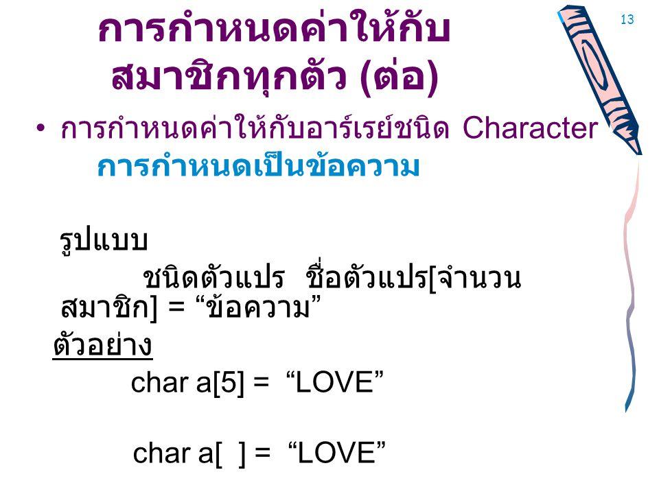 13 การกำหนดค่าให้กับ สมาชิกทุกตัว ( ต่อ ) • การกำหนดค่าให้กับอาร์เรย์ชนิด Character การกำหนดเป็นข้อความ รูปแบบ ชนิดตัวแปร ชื่อตัวแปร [ จำนวน สมาชิก ] = ข้อความ ตัวอย่าง char a[5] = LOVE char a[ ] = LOVE