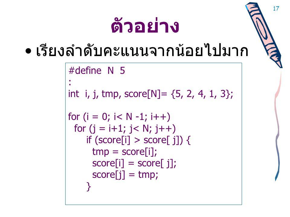 17 ตัวอย่าง • เรียงลำดับคะแนนจากน้อยไปมาก #define N 5 : int i, j, tmp, score[N]= {5, 2, 4, 1, 3}; for (i = 0; i< N -1; i++) for (j = i+1; j< N; j++) if (score[i] > score[ j]) { tmp = score[i]; score[i] = score[ j]; score[j] = tmp; }