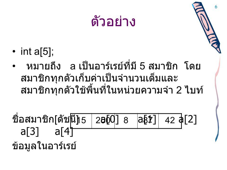 6 ตัวอย่าง •int a[5]; • หมายถึง a เป็นอาร์เรย์ที่มี 5 สมาชิก โดย สมาชิกทุกตัวเก็บค่าเป็นจำนวนเต็มและ สมาชิกทุกตัวใช้พื้นที่ในหน่วยความจำ 2 ไบท์ ชื่อสมาชิก [ ดัชนี ] a[0] a[1] a[2] a[3] a[4] ข้อมูลในอาร์เรย์ 1525088742
