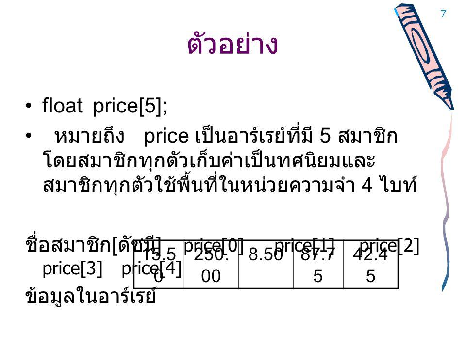 7 ตัวอย่าง •float price[5]; • หมายถึง price เป็นอาร์เรย์ที่มี 5 สมาชิก โดยสมาชิกทุกตัวเก็บค่าเป็นทศนิยมและ สมาชิกทุกตัวใช้พื้นที่ในหน่วยความจำ 4 ไบท์ ชื่อสมาชิก [ ดัชนี ] price[0] price[1] price[2] price[3] price[4] ข้อมูลในอาร์เรย์ 15.5 0 250.