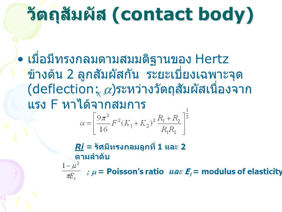 วัตถุสัมผัส (contact body) • เมื่อมีทรงกลมตามสมมติฐานของ Hertz ข้างต้น 2 ลูกสัมผัสกัน ระยะเบี่ยงเฉพาะจุด (deflection: ) ระหว่างวัตถุสัมผัสเนื่องจาก แรง F หาได้จากสมการ Ri = รัศมีทรงกลมลูกที่ 1 และ 2 ตามลำดับ K i = ;  = Poisson's ratio และ E i = modulus of elasticity