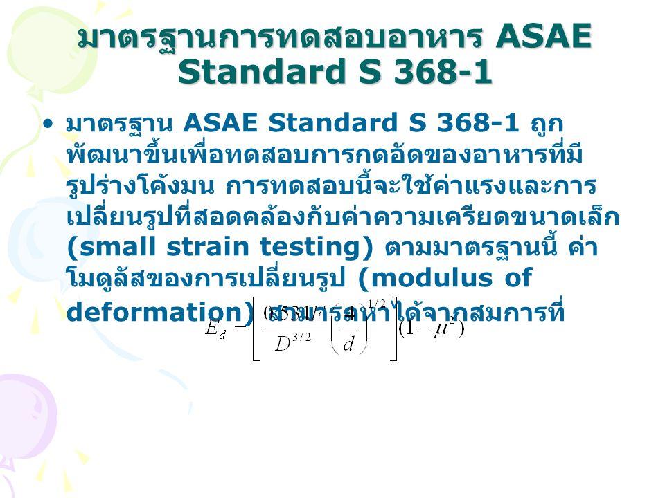 มาตรฐานการทดสอบอาหาร ASAE Standard S 368-1 • มาตรฐาน ASAE Standard S 368-1 ถูก พัฒนาขึ้นเพื่อทดสอบการกดอัดของอาหารที่มี รูปร่างโค้งมน การทดสอบนี้จะใช้ค่าแรงและการ เปลี่ยนรูปที่สอดคล้องกับค่าความเครียดขนาดเล็ก (small strain testing) ตามมาตรฐานนี้ ค่า โมดูลัสของการเปลี่ยนรูป (modulus of deformation) สามารถหาได้จากสมการที่