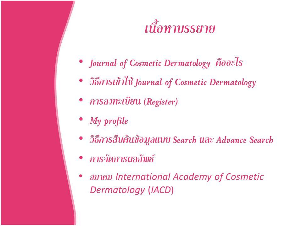 เนื้อหาบรรยาย • Journal of Cosmetic Dermatology คืออะไร • วิธีการเข้าใช้ Journal of Cosmetic Dermatology • การลงทะเบียน (Register) • My profile • วิธี