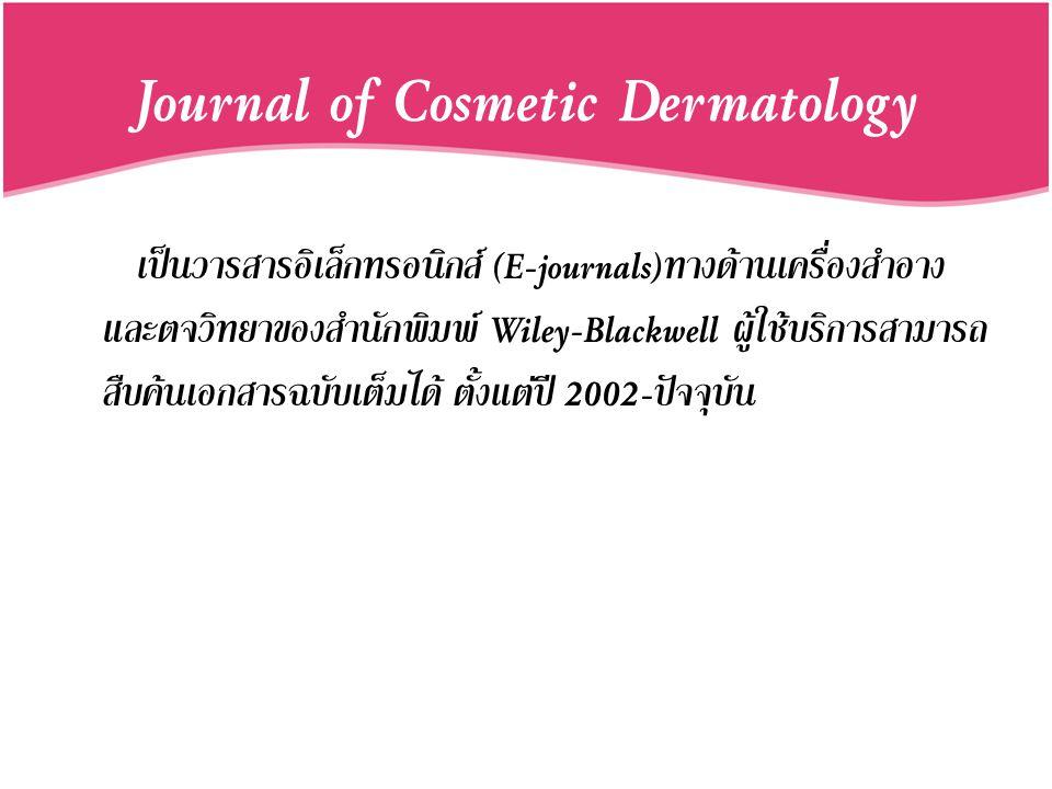 Journal of Cosmetic Dermatology เป็นวารสารอิเล็กทรอนิกส์ (E-journals)ทางด้านเครื่องสำอาง และตจวิทยาของสำนักพิมพ์ Wiley-Blackwell ผู้ใช้บริการสามารถ สื