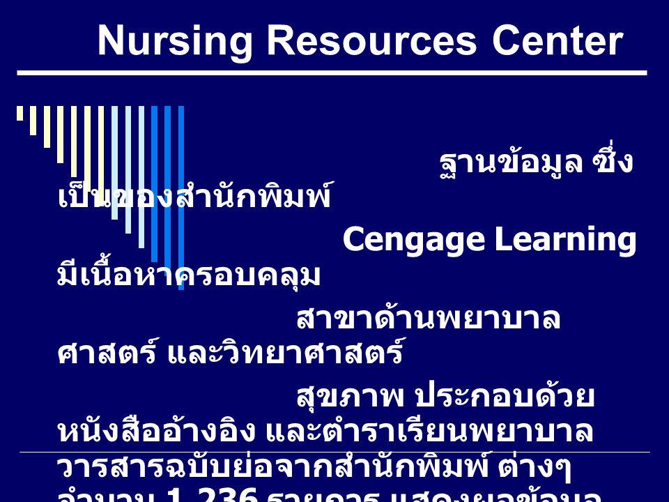 Nursing Resources Center ฐานข้อมูล ซึ่ง เป็นของสำนักพิมพ์ Cengage Learning มีเนื้อหาครอบคลุม สาขาด้านพยาบาล ศาสตร์ และวิทยาศาสตร์ สุขภาพ ประกอบด้วย หน