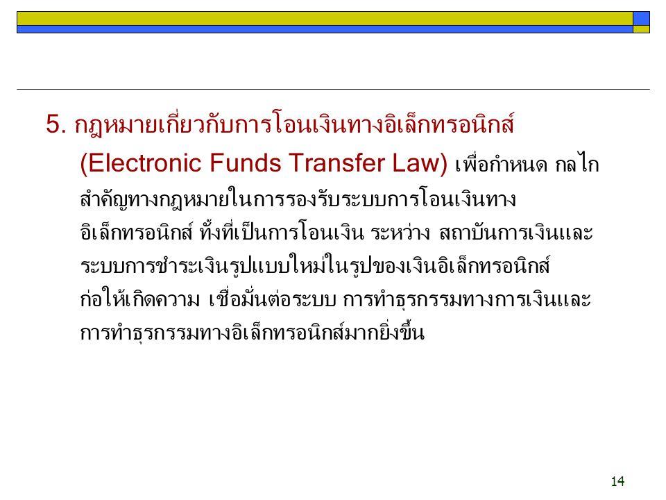 14 5. กฎหมายเกี่ยวกับการโอนเงินทางอิเล็กทรอนิกส์ (Electronic Funds Transfer Law) เพื่อกำหนด กลไก สำคัญทางกฎหมายในการรองรับระบบการโอนเงินทาง อิเล็กทรอน