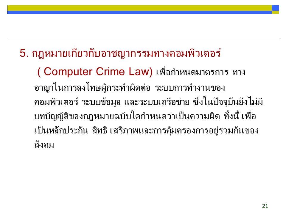 21 5. กฎหมายเกี่ยวกับอาชญากรรมทางคอมพิวเตอร์ ( Computer Crime Law) เพื่อกำหนดมาตรการ ทาง อาญาในการลงโทษผู้กระทำผิดต่อ ระบบการทำงานของ คอมพิวเตอร์ ระบบ