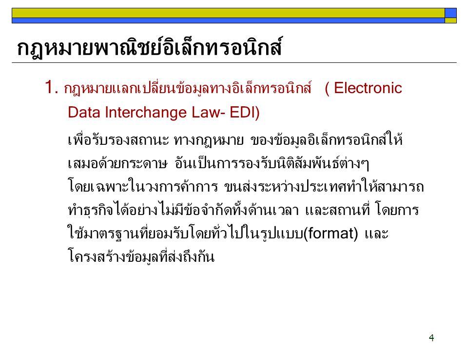 4 กฎหมายพาณิชย์อิเล็กทรอนิกส์ 1. กฎหมายแลกเปลี่ยนข้อมูลทางอิเล็กทรอนิกส์ ( Electronic Data Interchange Law- EDI) เพื่อรับรองสถานะ ทางกฎหมาย ของข้อมูลอ