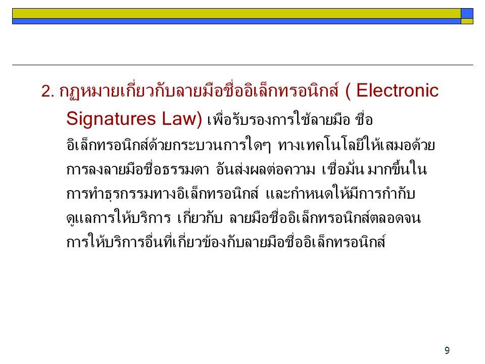 9 2. กฏหมายเกี่ยวกับลายมือชื่ออิเล็กทรอนิกส์ ( Electronic Signatures Law) เพื่อรับรองการใช้ลายมือ ชื่อ อิเล็กทรอนิกส์ด้วยกระบวนการใดๆ ทางเทคโนโลยีให้เ