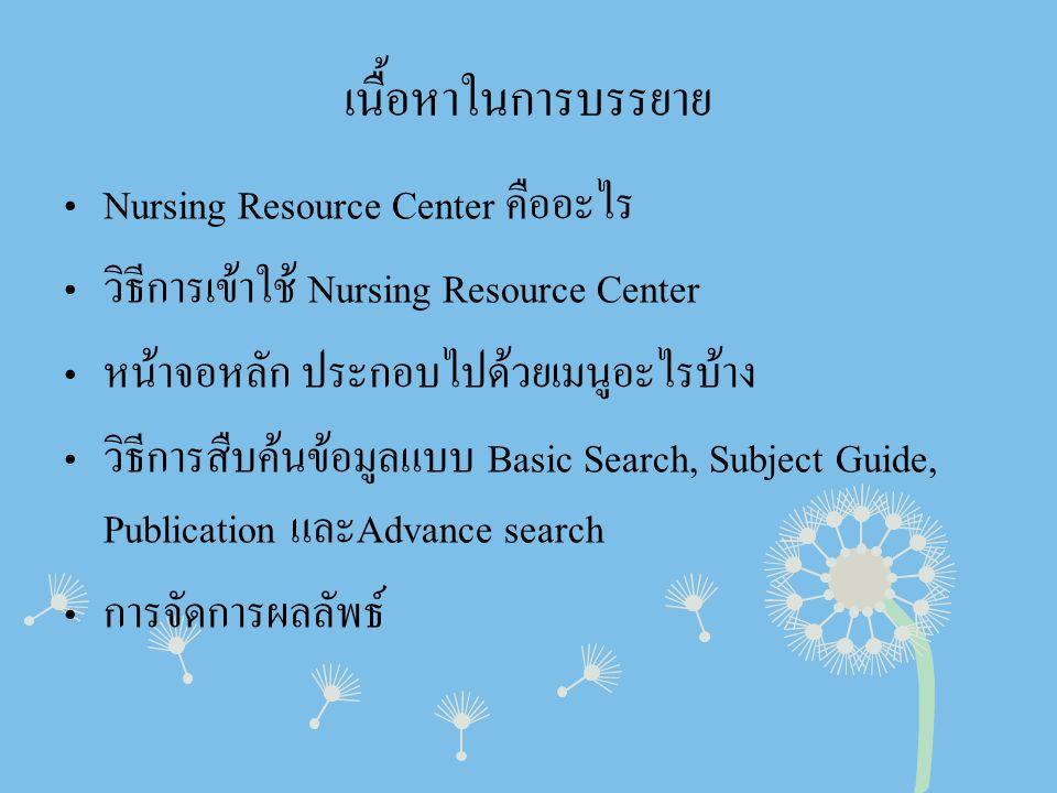 เนื้อหาในการบรรยาย • Nursing Resource Center คืออะไร • วิธีการเข้าใช้ Nursing Resource Center • หน้าจอหลัก ประกอบไปด้วยเมนูอะไรบ้าง • วิธีการสืบค้นข้อ