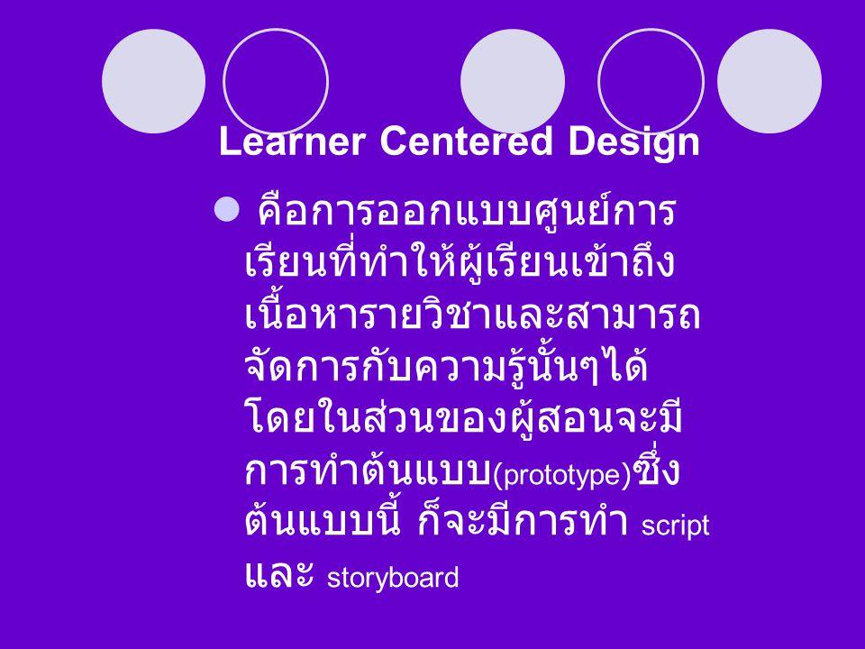 Learner Centered Design  คือการออกแบบศูนย์การ เรียนที่ทำให้ผู้เรียนเข้าถึง เนื้อหารายวิชาและสามารถ จัดการกับความรู้นั้นๆได้ โดยในส่วนของผู้สอนจะมี กา
