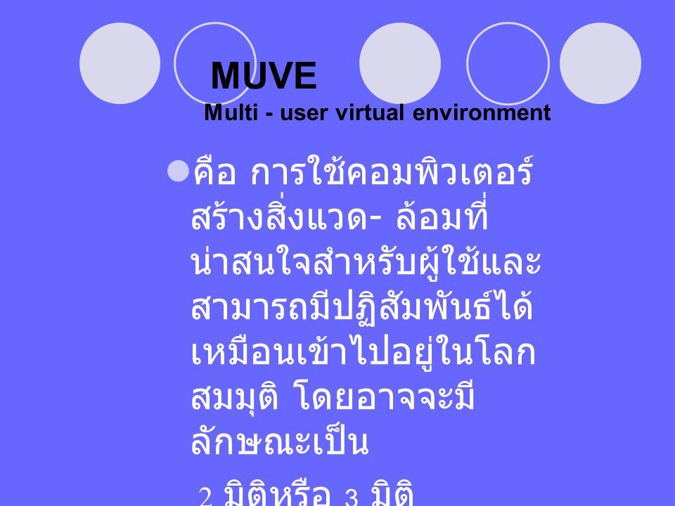 MUVE Multi - user virtual environment  คือ การใช้คอมพิวเตอร์ สร้างสิ่งแวด - ล้อมที่ น่าสนใจสำหรับผู้ใช้และ สามารถมีปฏิสัมพันธ์ได้ เหมือนเข้าไปอยู่ในโ