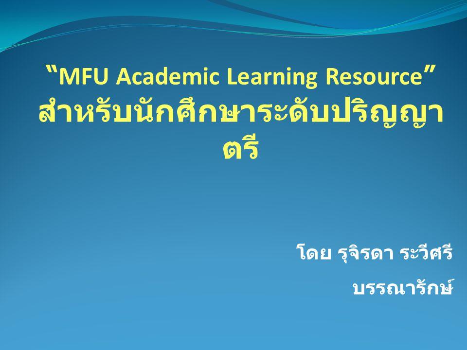 MFU Academic Learning Resource สำหรับนักศึกษาระดับปริญญา ตรี โดย รุจิรดา ระวีศรี บรรณารักษ์