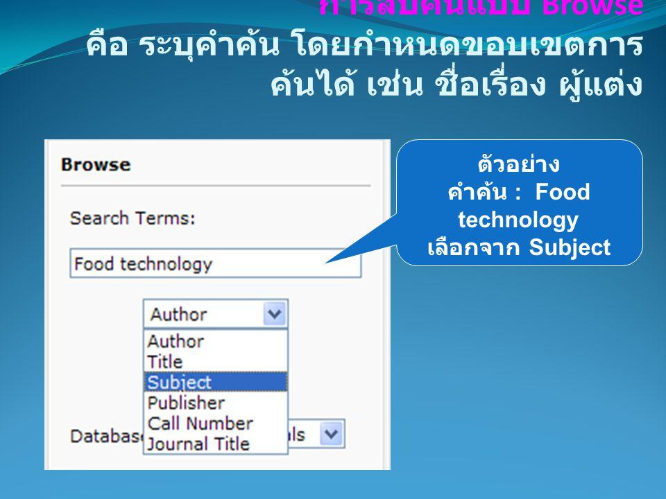 การสืบค้นแบบ Browse คือ ระบุคำค้น โดยกำหนดขอบเขตการ ค้นได้ เช่น ชื่อเรื่อง ผู้แต่ง ตัวอย่าง คำค้น : Food technology เลือกจาก Subject