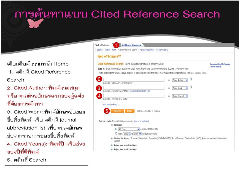 การค้นหาแบบ Cited Reference Search เลือกสืบค้นจากหน้า Home 1. คลิกที่ Cited Reference Search 2. Cited Author: พิมพ์นามสกุล หรือ ตามด้วยอักษรแรกของผู้แ