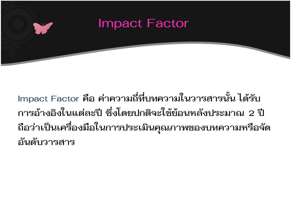 Impact Factor Impact Factor คือ ค่าความถี่ที่บทความในวารสารนั้น ได้รับ การอ้างอิงในแต่ละปี ซึ่งโดยปกติจะใช้ย้อนหลังประมาณ 2 ปี ถือว่าเป็นเครื่องมือในการประเมินคุณภาพของบทความหรือจัด อันดับวารสาร