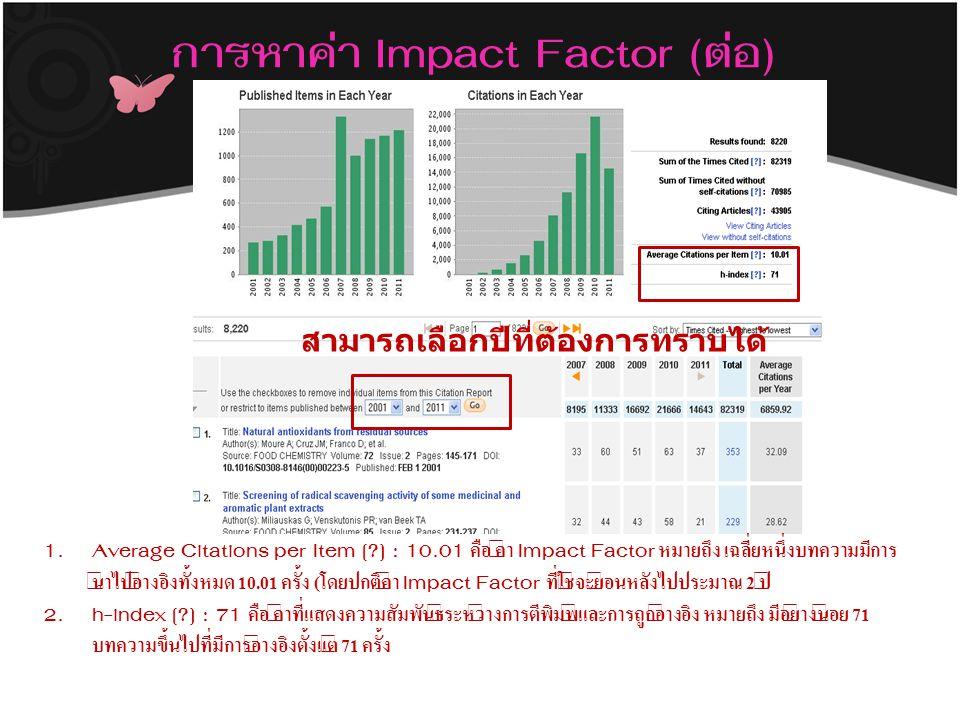 การหาค่า Impact Factor (ต่อ) 1.Average Citations per Item [?] : 10.01 คือ ค่า Impact Factor หมายถึง เฉลี่ยหนึ่งบทความมีการ นำไปอ้างอิงทั้งหมด 10.01 ครั้ง (โดยปกติค่า Impact Factor ที่ใช้จะย้อนหลังไปประมาณ 2 ปี 2.h-index [?] : 71 คือ ค่าที่แสดงความสัมพันธ์ระหว่างการตีพิมพ์และการถูกอ้างอิง หมายถึง มีอย่างน้อย 71 บทความขึ้นไปที่มีการอ้างอิงตั้งแต่ 71 ครั้ง สามารถเลือกปีที่ต้องการทราบได้