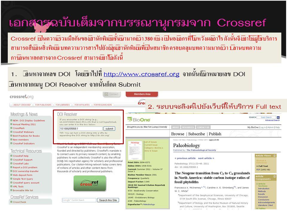 เอกสารฉบับเต็มจากบรรณานุกรมจาก Crossref Crossref เป็นความร่วมมือกันของสำนักพิมพ์ชั้นนำมากกว่า 380 แห่ง เป็นองค์กรที่ไม่หวังผลกำไร ดังนั้นจึงทำให้ผู้ใช้บริการ สามารถสืบค้นสิ่งพิมพ์ บทความวารสารไปยังกลุ่มสำนักพิมพ์ที่เป็นสมาชิก ครอบคลุมบทความมากกว่า 1 ล้านบทความ การค้นหาเอกสารจาก Crossref สามารถทำได้ดังนี้ 1.ค้นหาจากเลข DOI โดยเข้าไปที่ http://www.crossref.org จากนั้นก็นำหมายเลข DOIhttp://www.crossref.org ค้นหาจากเมนู DOI Resolver จากนั้นก็กด Submit 2.