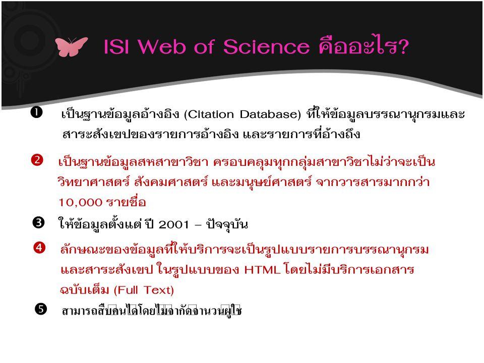 ISI Web of Science คืออะไร?  เป็นฐานข้อมูลอ้างอิง (Citation Database) ที่ให้ข้อมูลบรรณานุกรมและ สาระสังเขปของรายการอ้างอิง และรายการที่อ้างถึง  เป็น