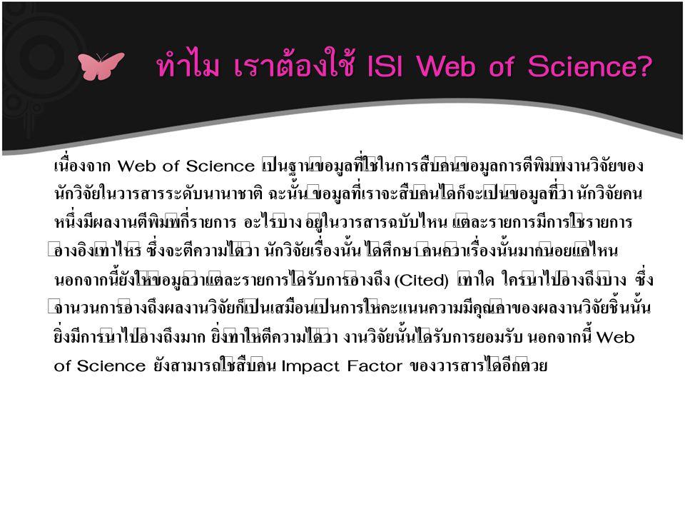 ทำไม เราต้องใช้ ISI Web of Science? ทำไม เราต้องใช้ ISI Web of Science? เนื่องจาก Web of Science เป็นฐานข้อมูลที่ใช้ในการสืบค้นข้อมูลการตีพิมพ์งานวิจั