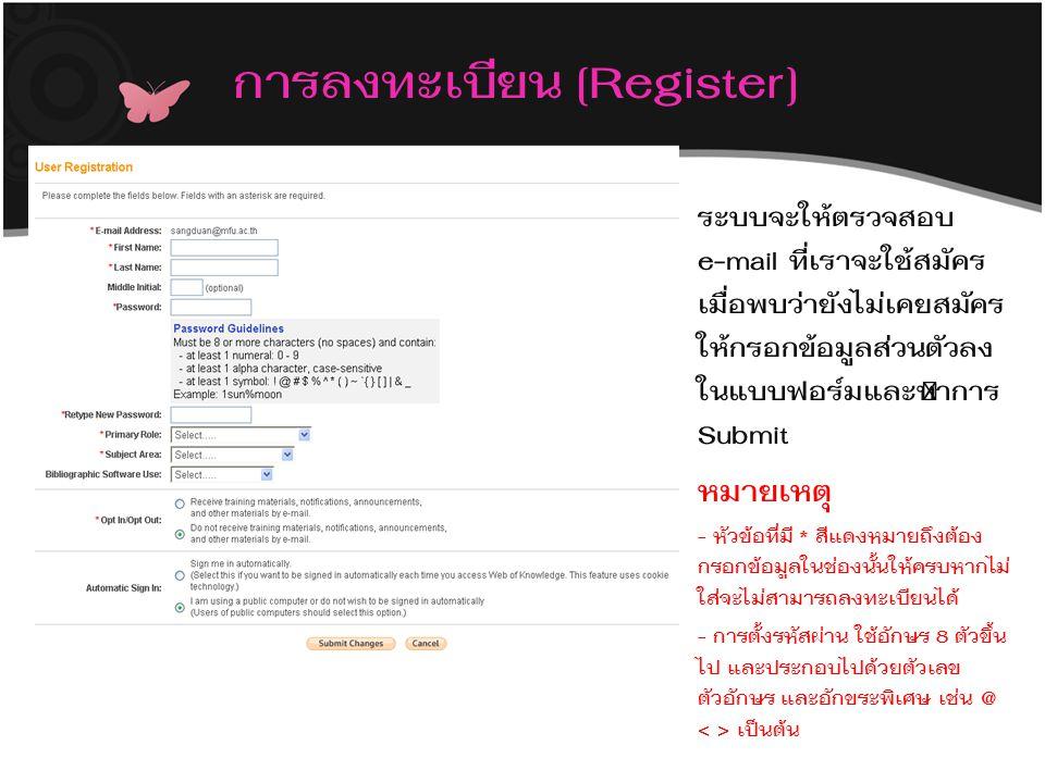 การลงทะเบียน [Register] ระบบจะให้ตรวจสอบ e-mail ที่เราจะใช้สมัคร เมื่อพบว่ายังไม่เคยสมัคร ให้กรอกข้อมูลส่วนตัวลง ในแบบฟอร์มและทำการ Submit หมายเหตุ - หัวข้อที่มี * สีแดงหมายถึงต้อง กรอกข้อมูลในช่องนั้นให้ครบหากไม่ ใส่จะไม่สามารถลงทะเบียนได้ - การตั้งรหัสผ่าน ใช้อักษร 8 ตัวขึ้น ไป และประกอบไปด้วยตัวเลข ตัวอักษร และอักขระพิเศษ เช่น @ เป็นต้น