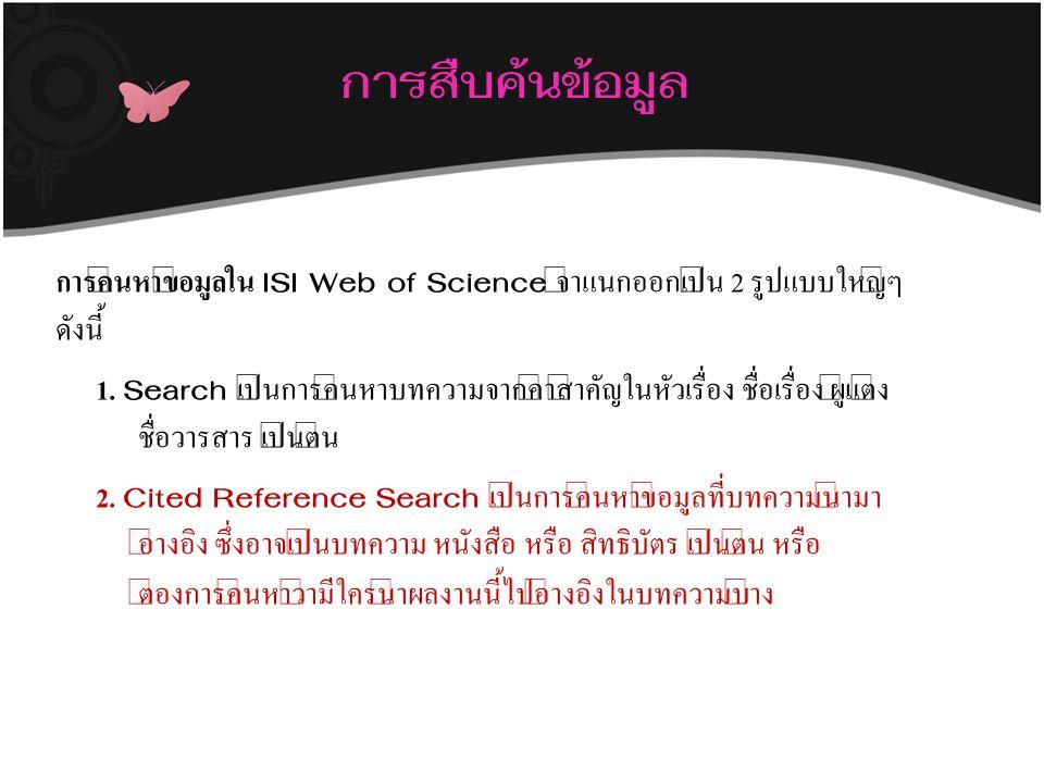 การสืบค้นข้อมูล การค้นหาข้อมูลใน ISI Web of Science จำแนกออกเป็น 2 รูปแบบใหญ่ๆ ดังนี้ 1. Search เป็นการค้นหาบทความจากคำสำคัญในหัวเรื่อง ชื่อเรื่อง ผู้