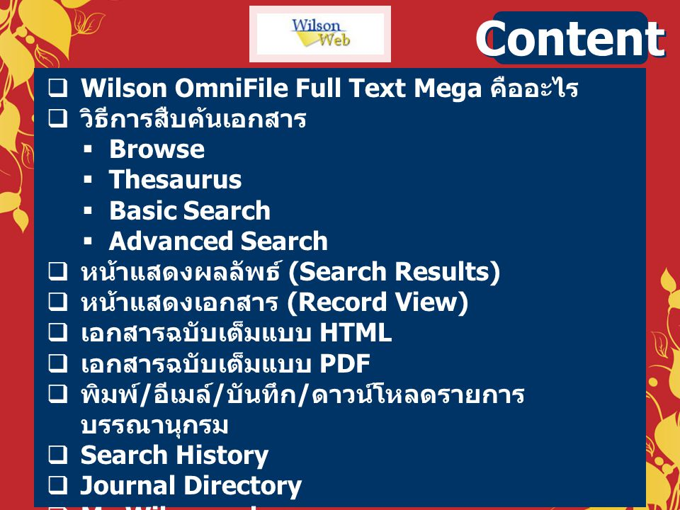  Wilson OmniFile Full Text Mega คืออะไร  วิธีการสืบค้นเอกสาร  Browse  Thesaurus  Basic Search  Advanced Search  หน้าแสดงผลลัพธ์ (Search Results)  หน้าแสดงเอกสาร (Record View)  เอกสารฉบับเต็มแบบ HTML  เอกสารฉบับเต็มแบบ PDF  พิมพ์ / อีเมล์ / บันทึก / ดาวน์โหลดรายการ บรรณานุกรม  Search History  Journal Directory  My Wilsonweb Content