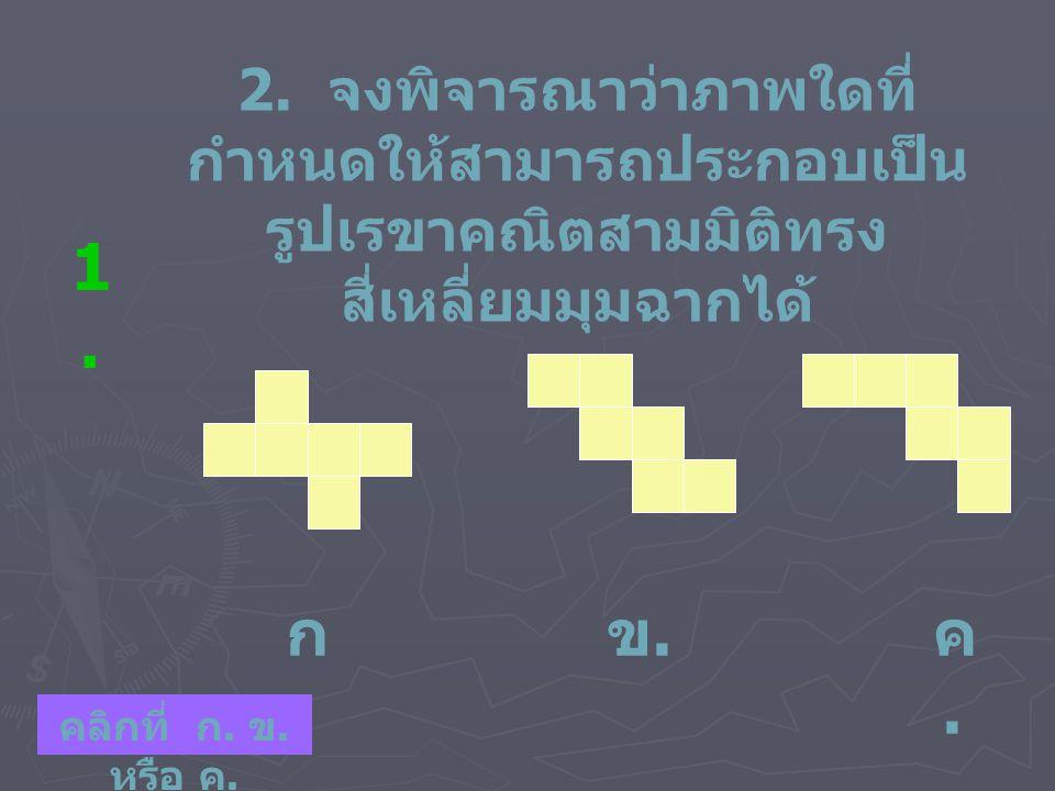 2. จงพิจารณาว่าภาพใดที่ กำหนดให้สามารถประกอบเป็น รูปเรขาคณิตสามมิติทรง สี่เหลี่ยมมุมฉากได้ 1.1. ก.ก. ข.ข. ค.ค. คลิกที่ ก. ข. หรือ ค.