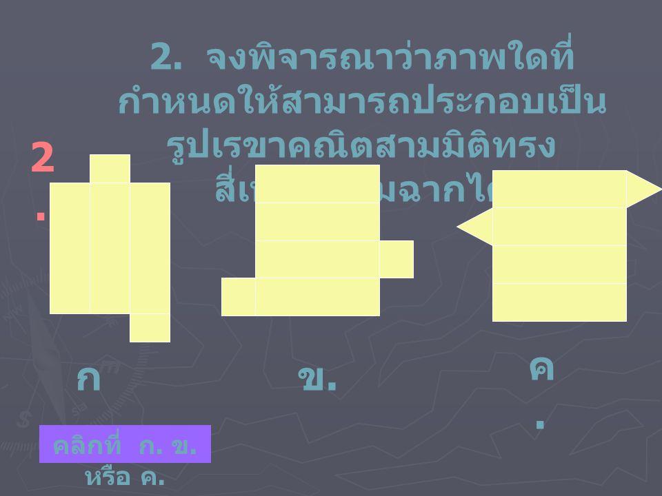 2. จงพิจารณาว่าภาพใดที่ กำหนดให้สามารถประกอบเป็น รูปเรขาคณิตสามมิติทรง สี่เหลี่ยมมุมฉากได้ 2.2. ก.ก. ข.ข. ค.ค. คลิกที่ ก. ข. หรือ ค.