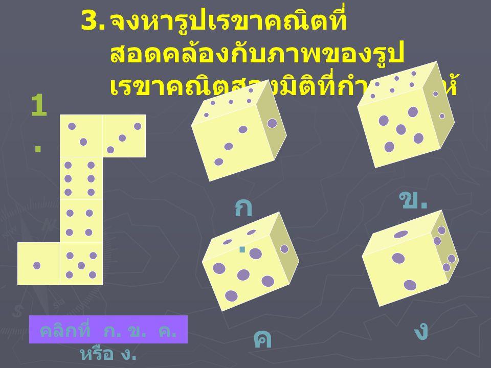 3. จงหารูปเรขาคณิตที่ สอดคล้องกับภาพของรูป เรขาคณิตสองมิติที่กำหนดให้ 1.1. ก.ก. ข.ข. ง.ง. ค.ค. คลิกที่ ก. ข. ค. หรือ ง.