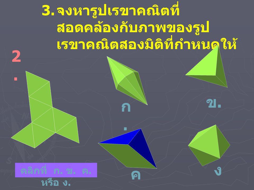 3. จงหารูปเรขาคณิตที่ สอดคล้องกับภาพของรูป เรขาคณิตสองมิติที่กำหนดให้ 2.2. ก.ก. ข.ข. ง.ง. ค.ค. คลิกที่ ก. ข. ค. หรือ ง.