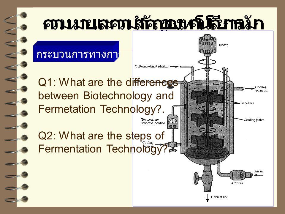 กระบวนการทางการหมัก Q1: What are the differences between Biotechnology and Fermetation Technology?.